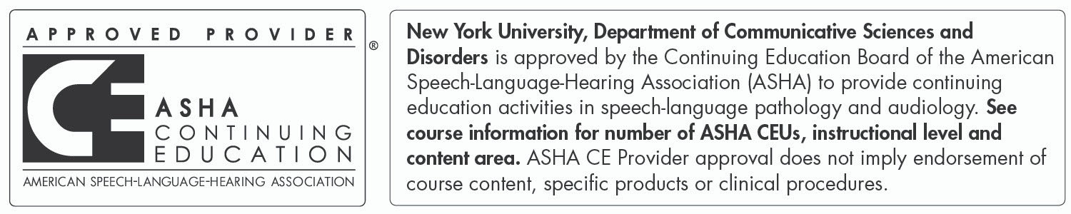 Approved Provider. ASHA Continuing Eduction. American Speech-Language-Hearing Association. New York University's Department of Communicative Sciences and Disorders is approved by the Continuing Education Board of the American Speech-Language-Hearing Association (ASHA) to provide continuing education activities in speech-pathology and audiology. See course information for number of ASHA CEUs, instructional level, and content area. ASHA CE Provider approval does not imply endorsement of course content, specific products, or clinical procedures.